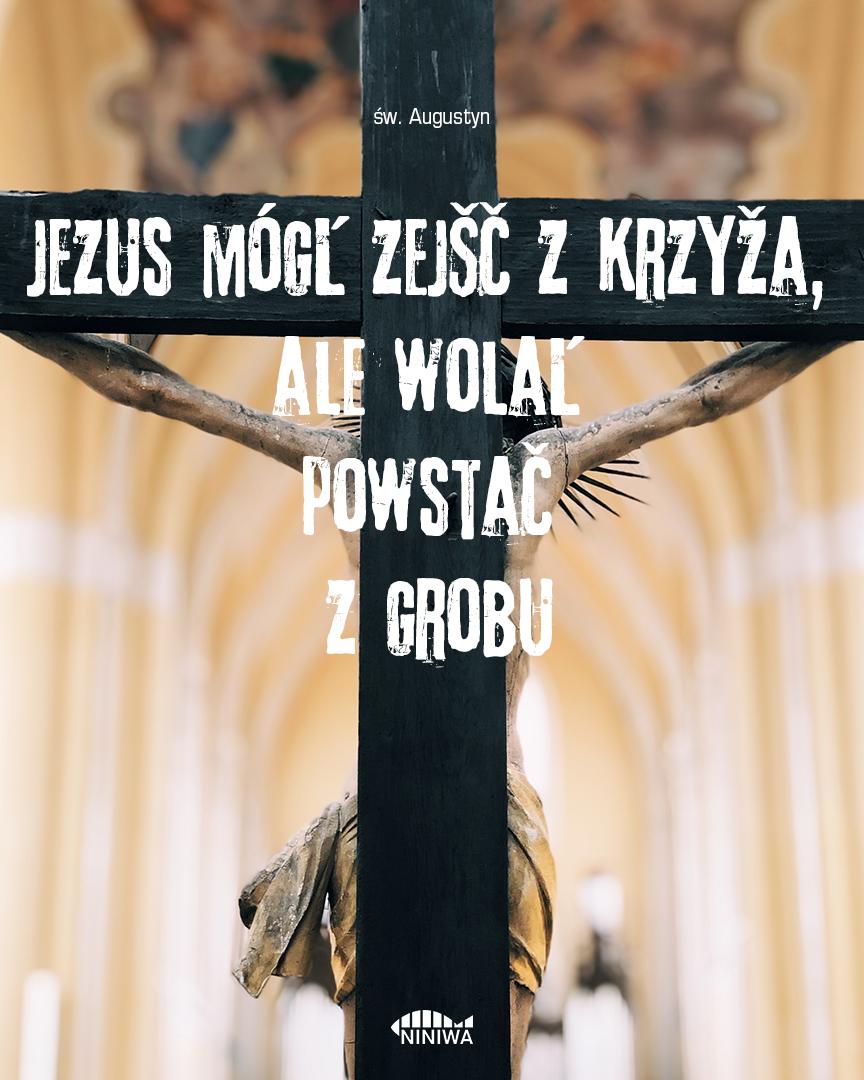 Jezus mógł zejść z krzyża, ale wolał powstać z grobu - św. Augustyn