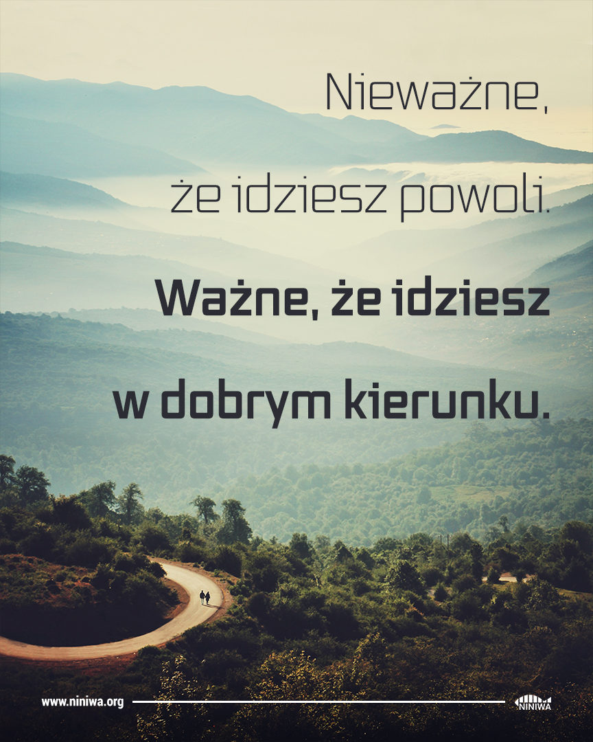Nieważne, że idziesz powoli. Ważne, że idziesz w dobrym kierunku.