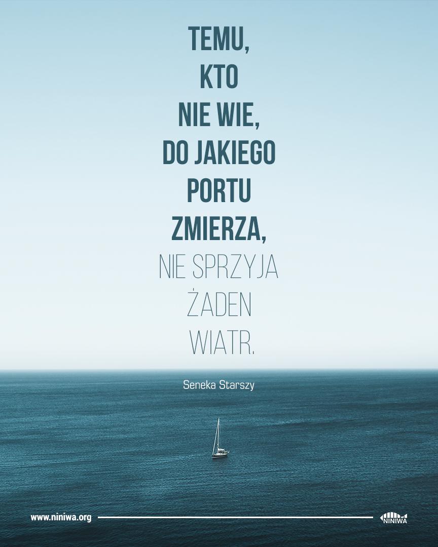 Temu, kto nie wie, do jakiego portu zmierza, nie sprzyja żaden wiatr - Seneka Starszy