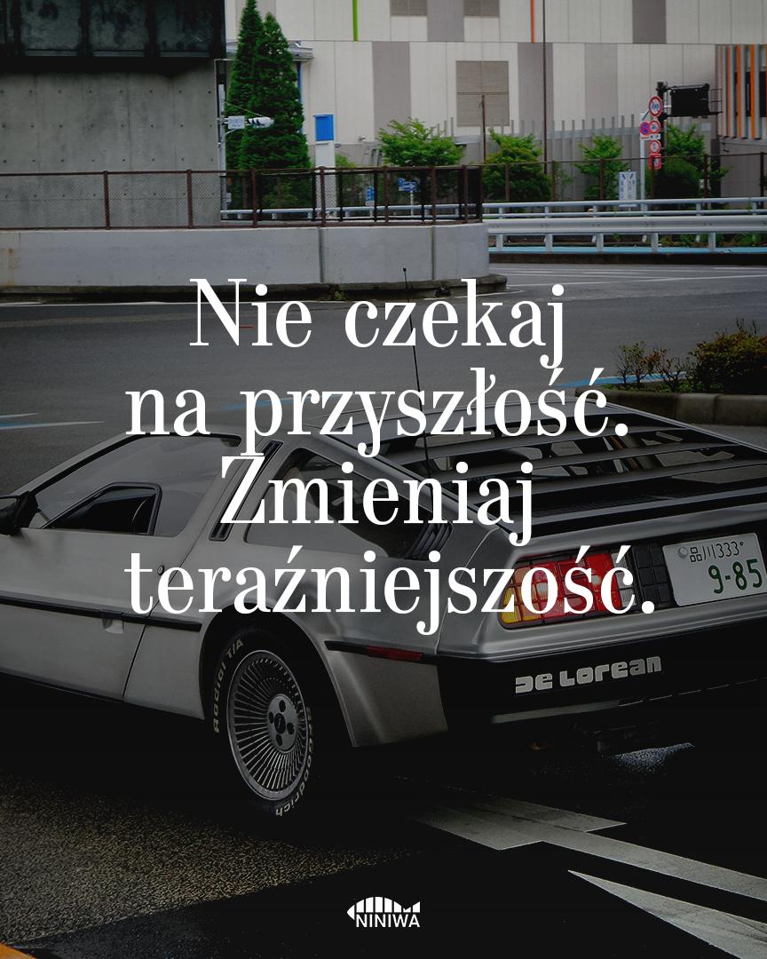 Nie czekaj na przyszłość. Zmieniaj teraźniejszość.