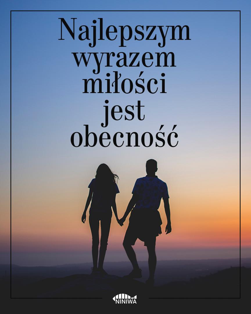 Najlepszym wyrazem miłości jest obecność.