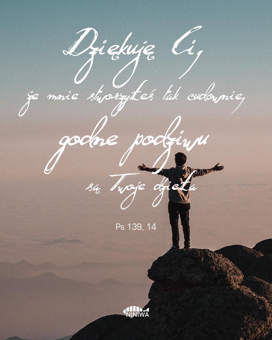 Dziękuję, Ci, że mnie stworzyłeś tak cudownie, godne podziwu są twoje dzieła - Ps 139, 14